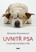 Horowitzová Alexandra: Uvnitř psa - Co psi vidí, čenichají a vědí
