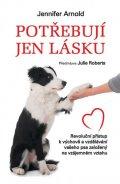 Arnold Jennifer: Potřebují jen lásku - Revoluční přístup k výchově a vzdělávání vašeho psa z