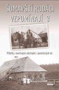 kolektiv autorů: Šumavští rodáci vzpomínají 3 - Příběhy z bouřlivých válečných i poválečných