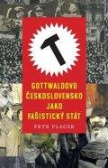 Placák Petr: Gottwaldovo Československo jako fašistický stát
