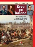 Taraba Luboš: Krve po kolena: Solferino 1859 - Zlom ve válkách o sjednocení Itálie