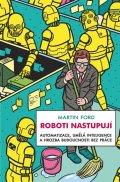 Ford Martin: Roboti nastupují - Automatizace, umělá inteligence a hrozba budoucnosti bez