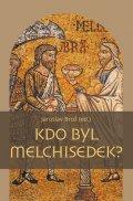 Brož Jaroslav: Kdo byl Melchisedek? - Postava kněze-krále v biblických textech a v dějinác