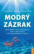 Baguscheová Frauke: Modrý zázrak - Proč moře v noci světélkuje, ryby v něm zpívají a nás nekone