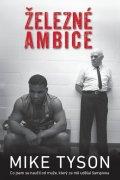 Tyson Mike: Železné ambice - Co jsem se naučil od muže, který ze mě udělal šampiona