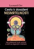 Orr Leonard: Cesta k dosažení nesmrtelnosti - Jak překonat zvyk umírat a stát se jógovým