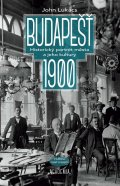 Lukacs John: Budapešť 1900 - Historický portrét města a jeho kultury
