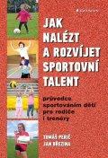 Perič Tomáš, Březina Jan,: Jak nalézt a rozvíjet sportovní talent - Průvodce sportováním dětí pro rodi