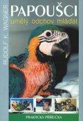 Wagner Rudolf K.: Papoušci - umělý odchov mláďat