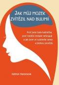 Hansenová Kathryn: Jak můj mozek zvítězil nad bulimií - Proč jsem byla bulimička, proč tradičn