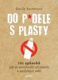 Barrettová Emilly: Do p*dele s plasty - 101 způsobů, jak se osvobodit od plastů a zachránit sv