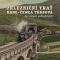 Černý Karel a kolektiv: Železniční trať Brno - Česká Třebová na starých pohlednicích