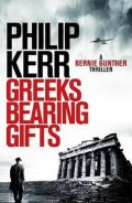 Kerr Philip: Greeks Bearing Gifts : Bernie Gunther Thriller 13