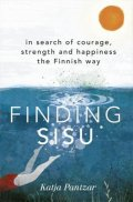 Pantzar Katja: Finding Sisu : In search of courage, strength and happiness the Finnish way