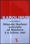 Alena Míšková: Německá (Karlova) univerzita od Mnichova k 9. květnu 1945